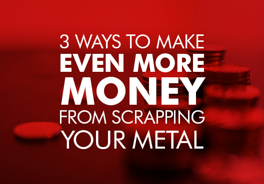 Make more money from scrapping your metal